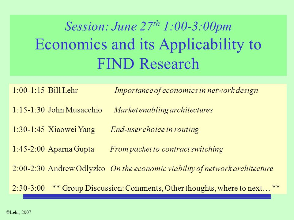 ©Lehr, 2007 Session: June 27 th 1:00-3:00pm Economics and its Applicability to FIND Research 1:00-1:15 Bill Lehr Importance of economics in network design 1:15-1:30 John Musacchio Market enabling architectures 1:30-1:45 Xiaowei Yang End-user choice in routing 1:45-2:00 Aparna Gupta From packet to contract switching 2:00-2:30 Andrew Odlyzko On the economic viability of network architecture 2:30-3:00 ** Group Discussion: Comments, Other thoughts, where to next… **