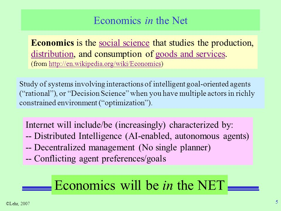 ©Lehr, 2007 5 Economics in the Net Economics is the social science that studies the production, distribution, and consumption of goods and services.social science distributiongoods and services (from http://en.wikipedia.org/wiki/Economics)http://en.wikipedia.org/wiki/Economics Study of systems involving interactions of intelligent goal-oriented agents (rational), or Decision Science when you have multiple actors in richly constrained environment (optimization).