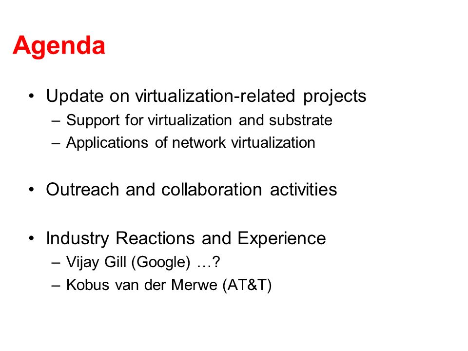 Agenda Update on virtualization-related projects –Support for virtualization and substrate –Applications of network virtualization Outreach and collaboration activities Industry Reactions and Experience –Vijay Gill (Google) ….