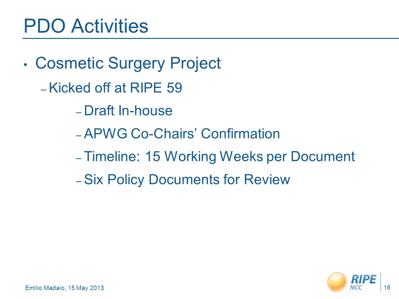 Emilio Madaio, 15 May 2013 16 PDO Activities Cosmetic Surgery Project – Kicked off at RIPE 59 – Draft In-house – APWG Co-Chairs Confirmation – Timeline: 15 Working Weeks per Document – Six Policy Documents for Review