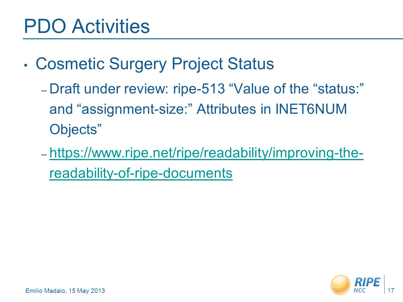 Emilio Madaio, 15 May 2013 17 PDO Activities Cosmetic Surgery Project Status – Draft under review: ripe-513 Value of the status: and assignment-size: Attributes in INET6NUM Objects – https://www.ripe.net/ripe/readability/improving-the- readability-of-ripe-documents https://www.ripe.net/ripe/readability/improving-the- readability-of-ripe-documents