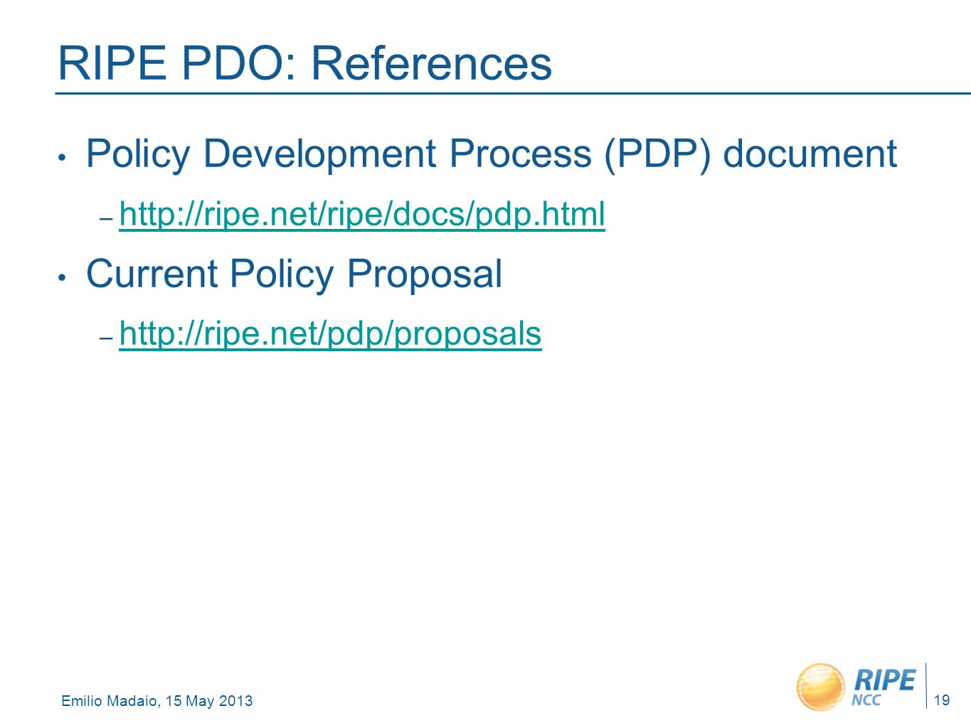 Emilio Madaio, 15 May 2013 19 RIPE PDO: References Policy Development Process (PDP) document – http://ripe.net/ripe/docs/pdp.html http://ripe.net/ripe/docs/pdp.html Current Policy Proposal – http://ripe.net/pdp/proposals http://ripe.net/pdp/proposals