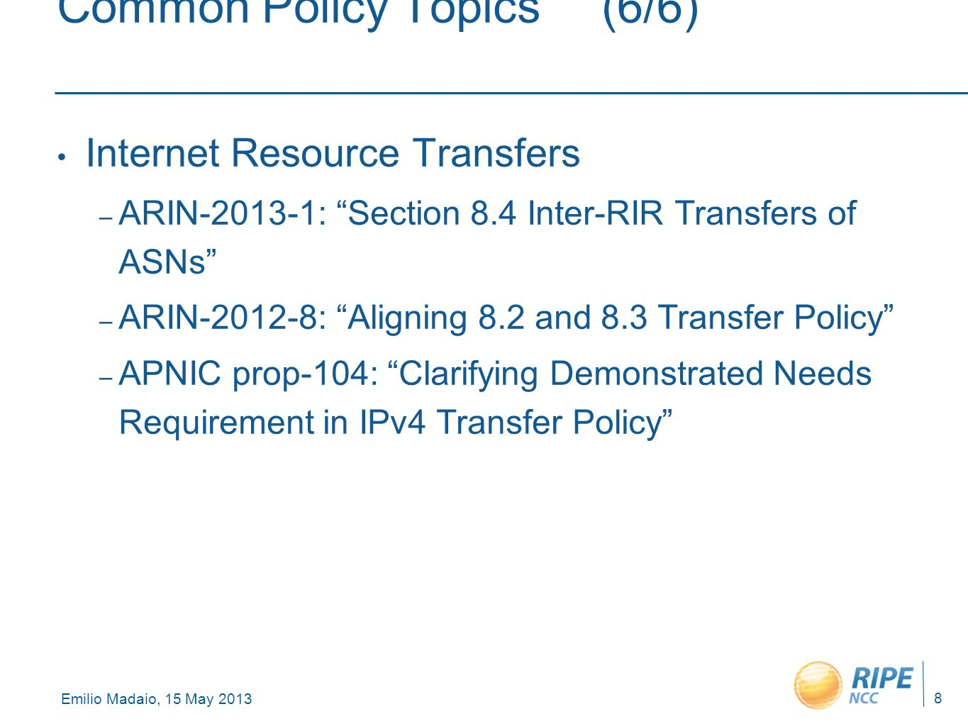 Emilio Madaio, 15 May 2013 8 Common Policy Topics(6/6) Internet Resource Transfers – ARIN-2013-1: Section 8.4 Inter-RIR Transfers of ASNs – ARIN-2012-8: Aligning 8.2 and 8.3 Transfer Policy – APNIC prop-104: Clarifying Demonstrated Needs Requirement in IPv4 Transfer Policy