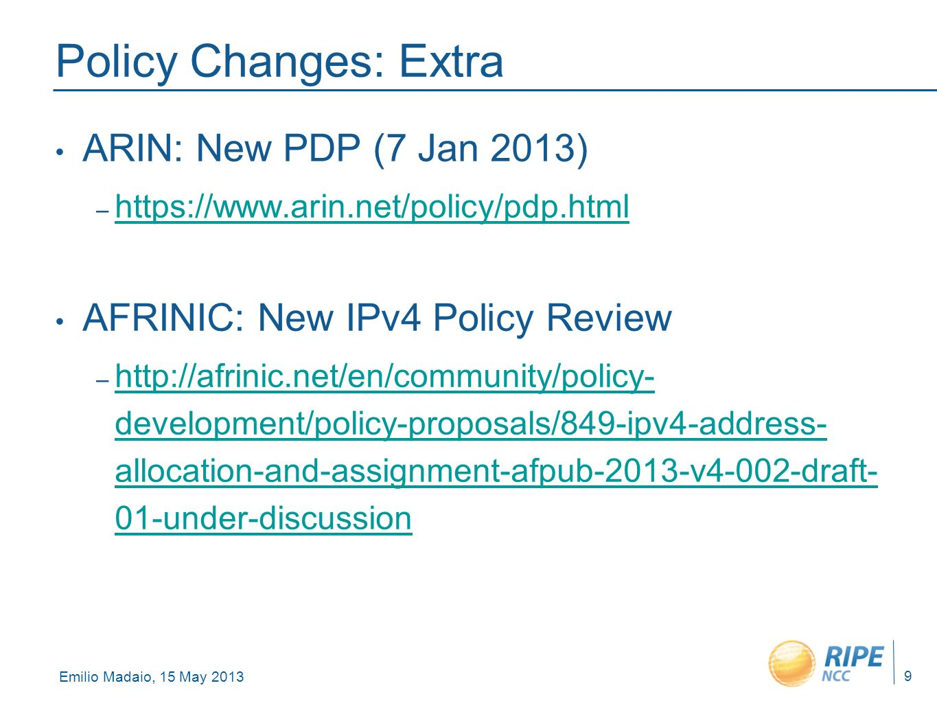 Emilio Madaio, 15 May 2013 9 Policy Changes: Extra ARIN: New PDP (7 Jan 2013) – https://www.arin.net/policy/pdp.html https://www.arin.net/policy/pdp.html AFRINIC: New IPv4 Policy Review – http://afrinic.net/en/community/policy- development/policy-proposals/849-ipv4-address- allocation-and-assignment-afpub-2013-v4-002-draft- 01-under-discussion http://afrinic.net/en/community/policy- development/policy-proposals/849-ipv4-address- allocation-and-assignment-afpub-2013-v4-002-draft- 01-under-discussion