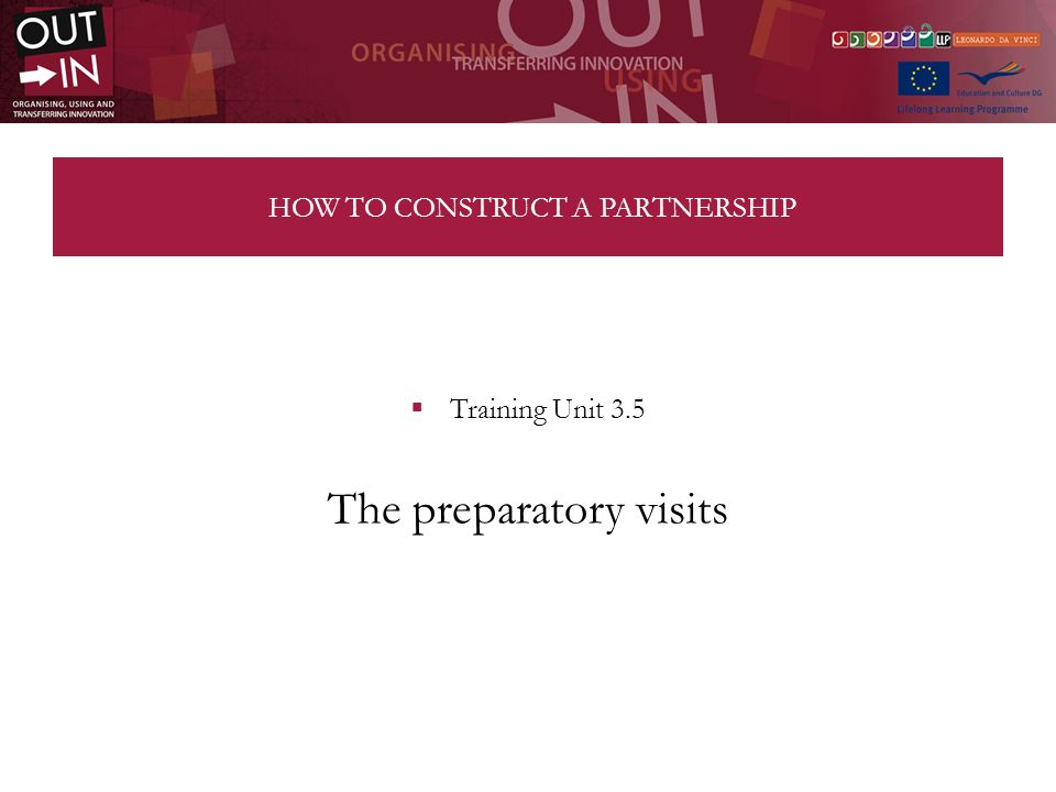 HOW TO CONSTRUCT A PARTNERSHIP Training Unit 3.5 The preparatory visits
