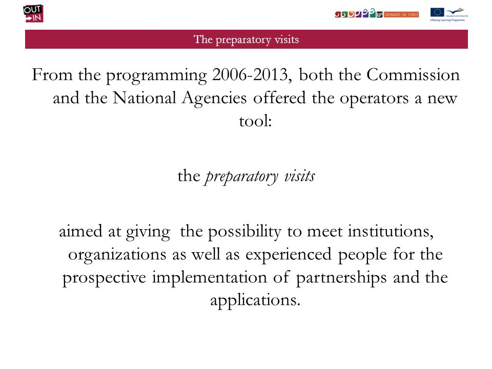 From the programming 2006-2013, both the Commission and the National Agencies offered the operators a new tool: the preparatory visits aimed at giving the possibility to meet institutions, organizations as well as experienced people for the prospective implementation of partnerships and the applications.