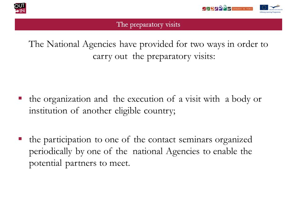 The preparatory visits The National Agencies have provided for two ways in order to carry out the preparatory visits: the organization and the execution of a visit with a body or institution of another eligible country; the participation to one of the contact seminars organized periodically by one of the national Agencies to enable the potential partners to meet.