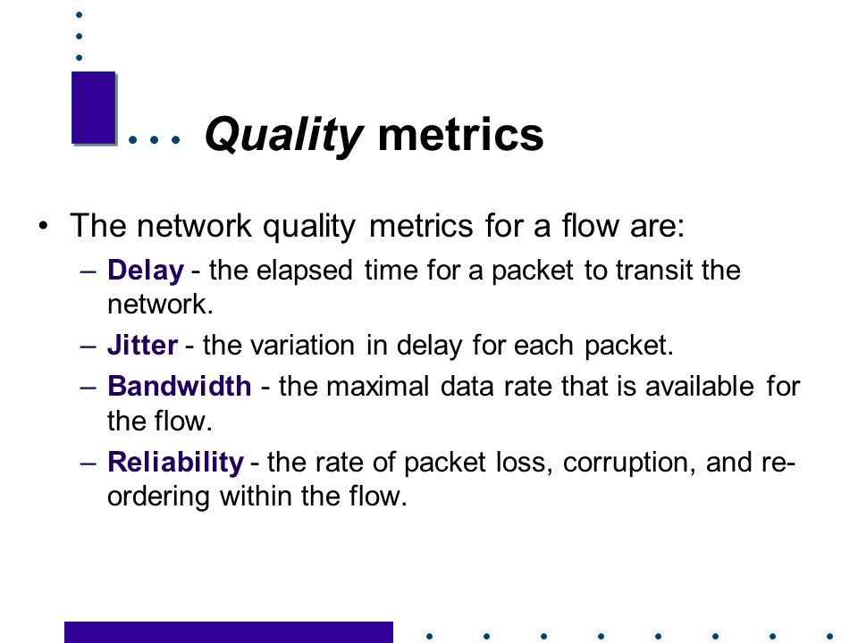 12 Quality metrics The network quality metrics for a flow are: –Delay - the elapsed time for a packet to transit the network.