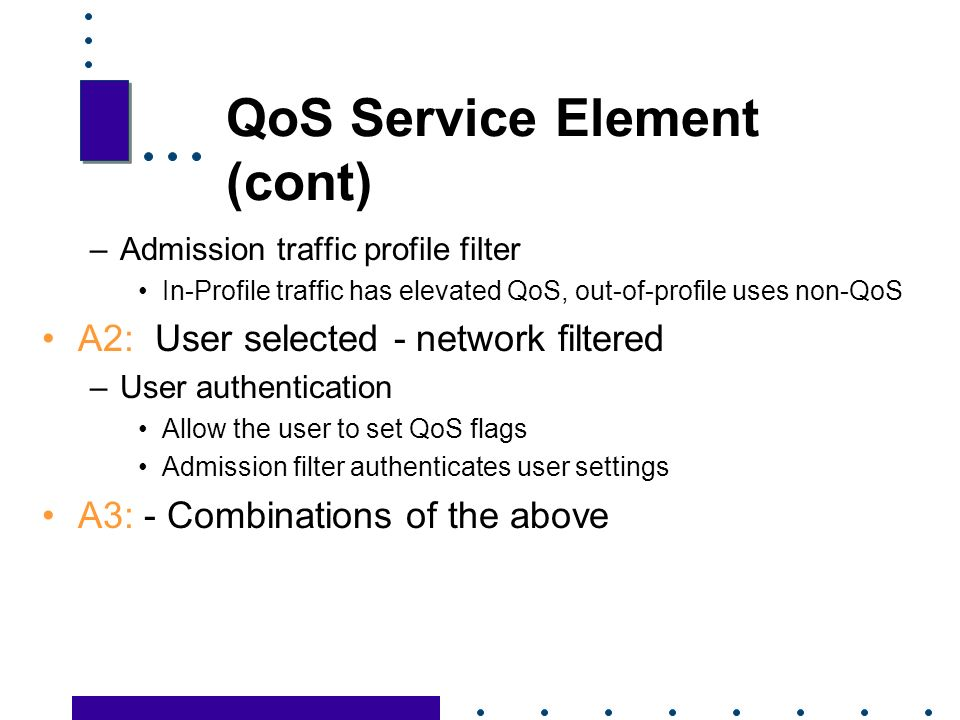 22 QoS Service Element (cont) –Admission traffic profile filter In-Profile traffic has elevated QoS, out-of-profile uses non-QoS A2: User selected - network filtered –User authentication Allow the user to set QoS flags Admission filter authenticates user settings A3: - Combinations of the above