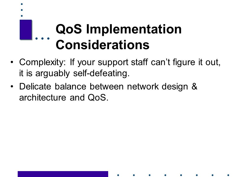 31 QoS Implementation Considerations Complexity: If your support staff cant figure it out, it is arguably self-defeating.