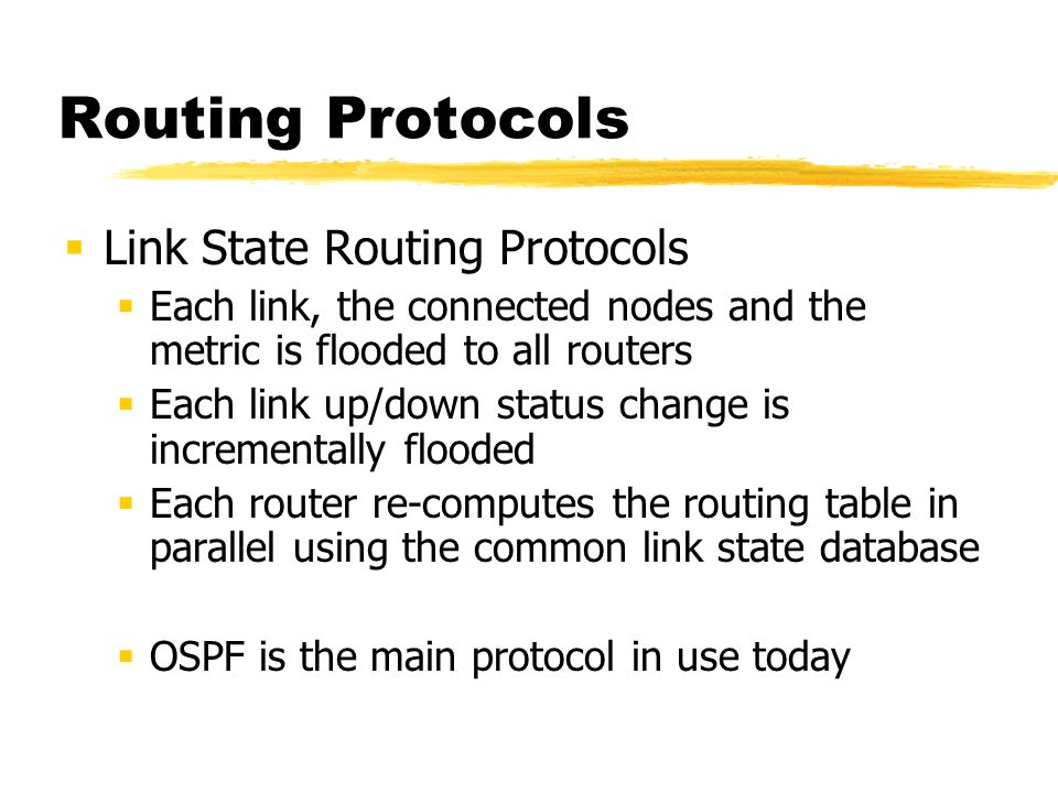 Routing Protocols Link State Routing Protocols Each link, the connected nodes and the metric is flooded to all routers Each link up/down status change is incrementally flooded Each router re-computes the routing table in parallel using the common link state database OSPF is the main protocol in use today