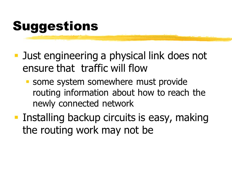 Suggestions Just engineering a physical link does not ensure that traffic will flow some system somewhere must provide routing information about how to reach the newly connected network Installing backup circuits is easy, making the routing work may not be