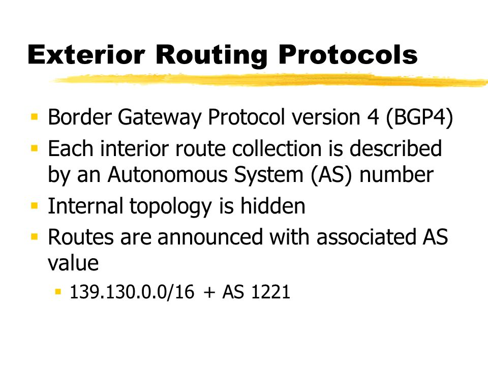 Exterior Routing Protocols Border Gateway Protocol version 4 (BGP4) Each interior route collection is described by an Autonomous System (AS) number Internal topology is hidden Routes are announced with associated AS value 139.130.0.0/16 + AS 1221