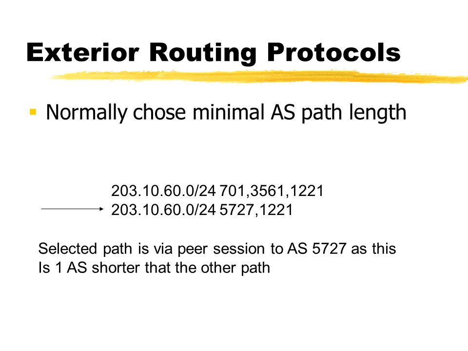 Exterior Routing Protocols Normally chose minimal AS path length 203.10.60.0/24 701,3561,1221 203.10.60.0/24 5727,1221 Selected path is via peer session to AS 5727 as this Is 1 AS shorter that the other path