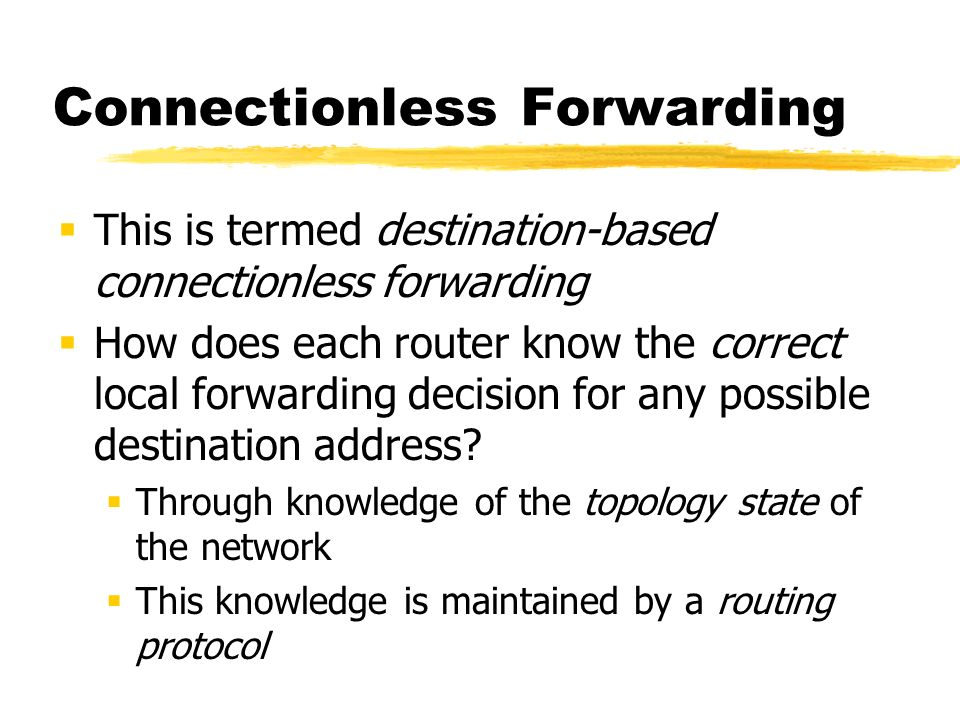 Connectionless Forwarding This is termed destination-based connectionless forwarding How does each router know the correct local forwarding decision for any possible destination address.