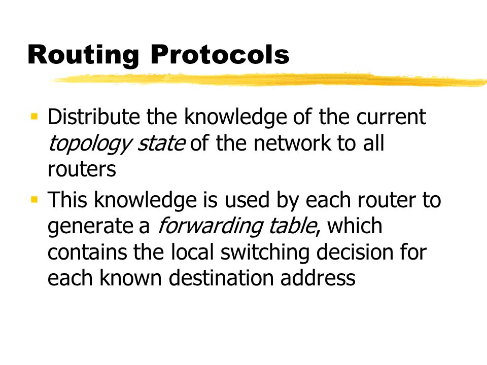 Routing Protocols Distribute the knowledge of the current topology state of the network to all routers This knowledge is used by each router to generate a forwarding table, which contains the local switching decision for each known destination address