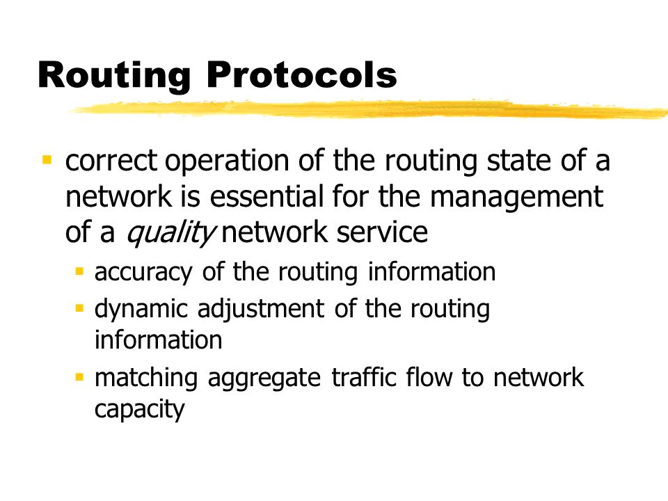Routing Protocols correct operation of the routing state of a network is essential for the management of a quality network service accuracy of the routing information dynamic adjustment of the routing information matching aggregate traffic flow to network capacity