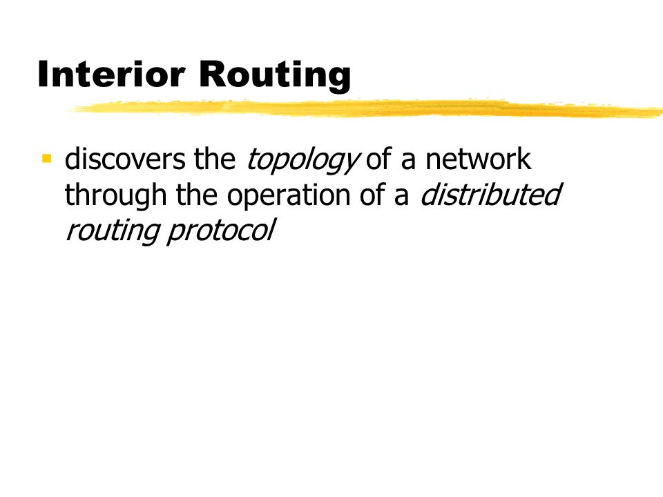 Interior Routing discovers the topology of a network through the operation of a distributed routing protocol
