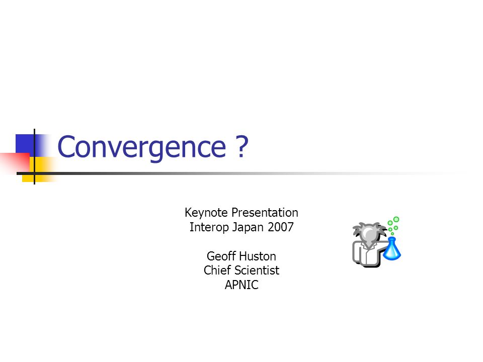 Convergence Keynote Presentation Interop Japan 2007 Geoff Huston Chief Scientist APNIC