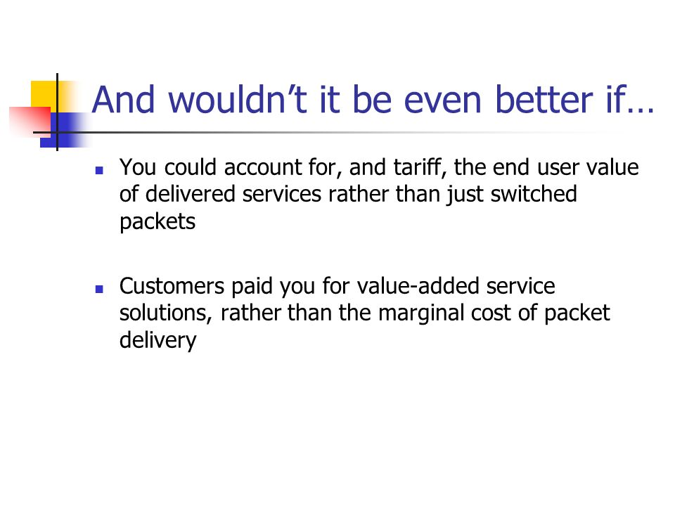 And wouldnt it be even better if… You could account for, and tariff, the end user value of delivered services rather than just switched packets Customers paid you for value-added service solutions, rather than the marginal cost of packet delivery