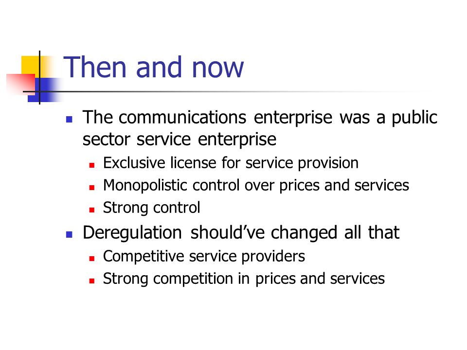 Then and now The communications enterprise was a public sector service enterprise Exclusive license for service provision Monopolistic control over prices and services Strong control Deregulation shouldve changed all that Competitive service providers Strong competition in prices and services