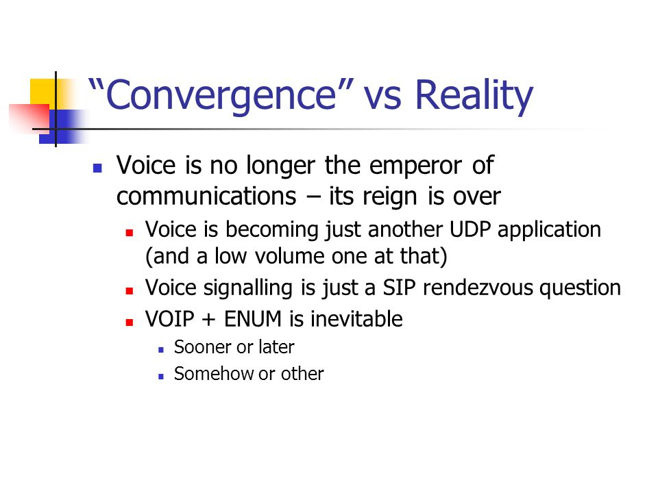 Convergence vs Reality Voice is no longer the emperor of communications – its reign is over Voice is becoming just another UDP application (and a low volume one at that) Voice signalling is just a SIP rendezvous question VOIP + ENUM is inevitable Sooner or later Somehow or other