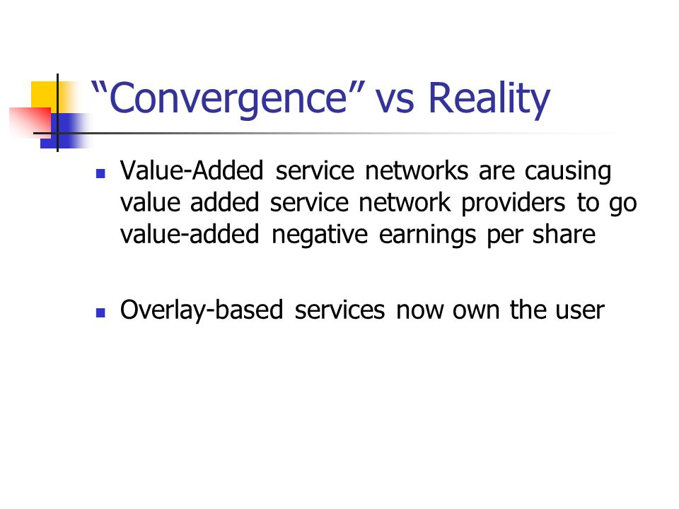 Convergence vs Reality Value-Added service networks are causing value added service network providers to go value-added negative earnings per share Overlay-based services now own the user