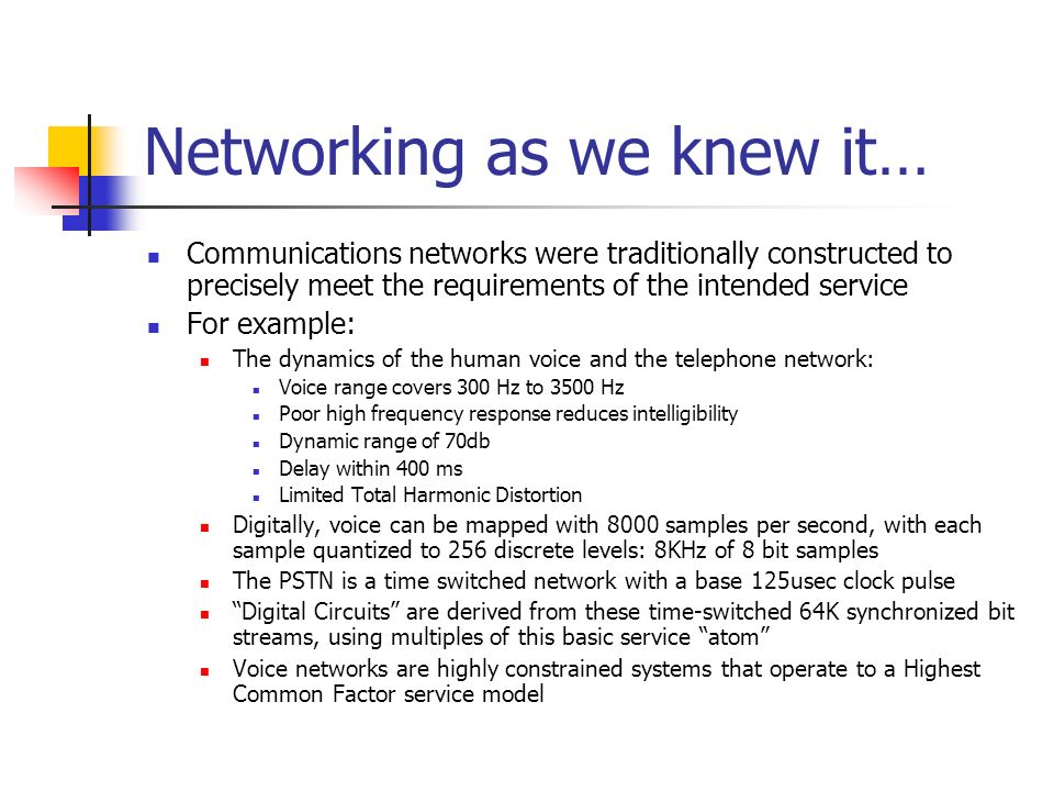 Networking as we knew it… Communications networks were traditionally constructed to precisely meet the requirements of the intended service For example: The dynamics of the human voice and the telephone network: Voice range covers 300 Hz to 3500 Hz Poor high frequency response reduces intelligibility Dynamic range of 70db Delay within 400 ms Limited Total Harmonic Distortion Digitally, voice can be mapped with 8000 samples per second, with each sample quantized to 256 discrete levels: 8KHz of 8 bit samples The PSTN is a time switched network with a base 125usec clock pulse Digital Circuits are derived from these time-switched 64K synchronized bit streams, using multiples of this basic service atom Voice networks are highly constrained systems that operate to a Highest Common Factor service model