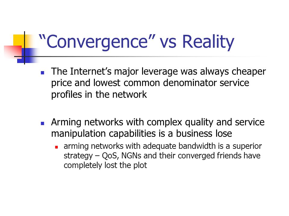 Convergence vs Reality The Internets major leverage was always cheaper price and lowest common denominator service profiles in the network Arming networks with complex quality and service manipulation capabilities is a business lose arming networks with adequate bandwidth is a superior strategy – QoS, NGNs and their converged friends have completely lost the plot