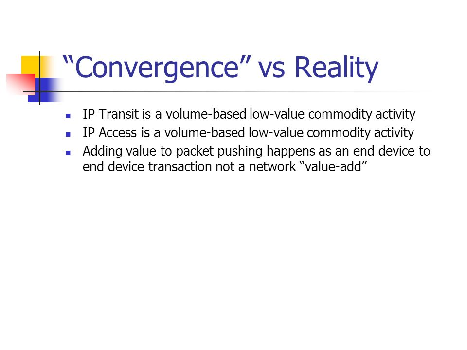 Convergence vs Reality IP Transit is a volume-based low-value commodity activity IP Access is a volume-based low-value commodity activity Adding value to packet pushing happens as an end device to end device transaction not a network value-add