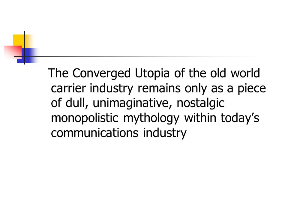 The Converged Utopia of the old world carrier industry remains only as a piece of dull, unimaginative, nostalgic monopolistic mythology within todays communications industry