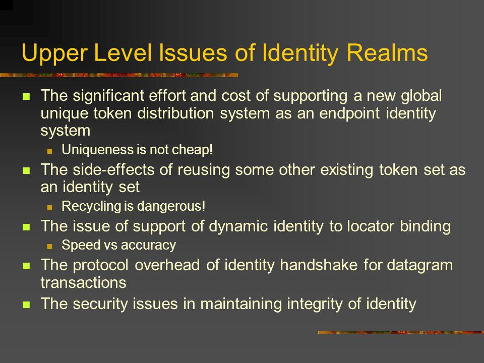 Upper Level Issues of Identity Realms The significant effort and cost of supporting a new global unique token distribution system as an endpoint identity system Uniqueness is not cheap.