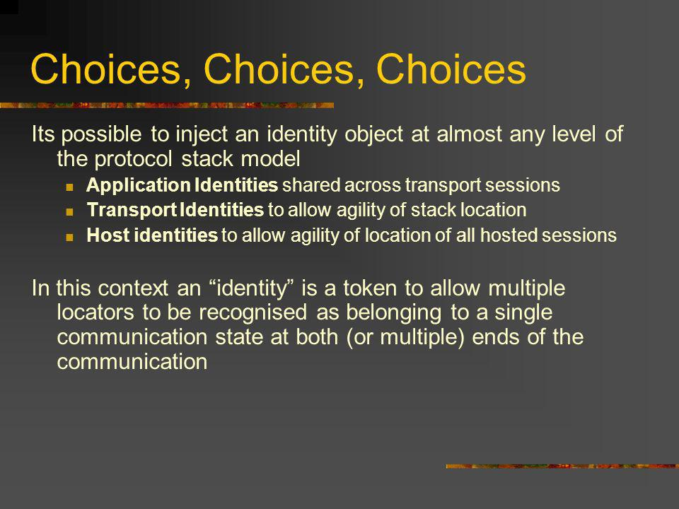 Choices, Choices, Choices Its possible to inject an identity object at almost any level of the protocol stack model Application Identities shared across transport sessions Transport Identities to allow agility of stack location Host identities to allow agility of location of all hosted sessions In this context an identity is a token to allow multiple locators to be recognised as belonging to a single communication state at both (or multiple) ends of the communication