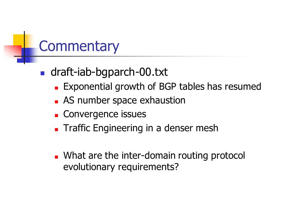 Commentary draft-iab-bgparch-00.txt Exponential growth of BGP tables has resumed AS number space exhaustion Convergence issues Traffic Engineering in a denser mesh What are the inter-domain routing protocol evolutionary requirements
