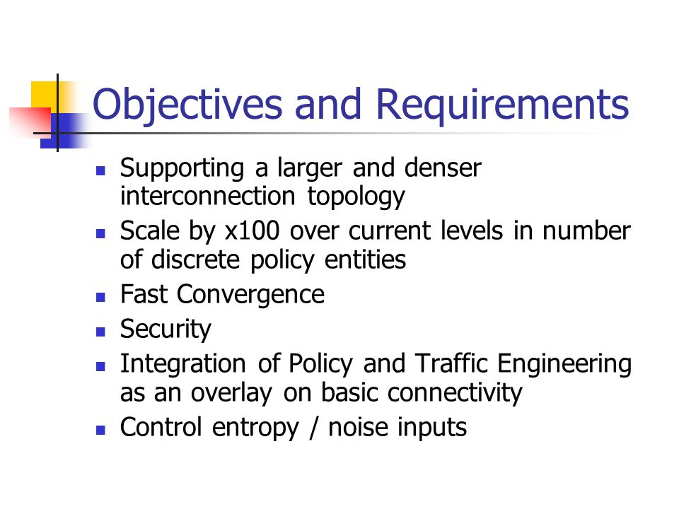 Objectives and Requirements Supporting a larger and denser interconnection topology Scale by x100 over current levels in number of discrete policy entities Fast Convergence Security Integration of Policy and Traffic Engineering as an overlay on basic connectivity Control entropy / noise inputs