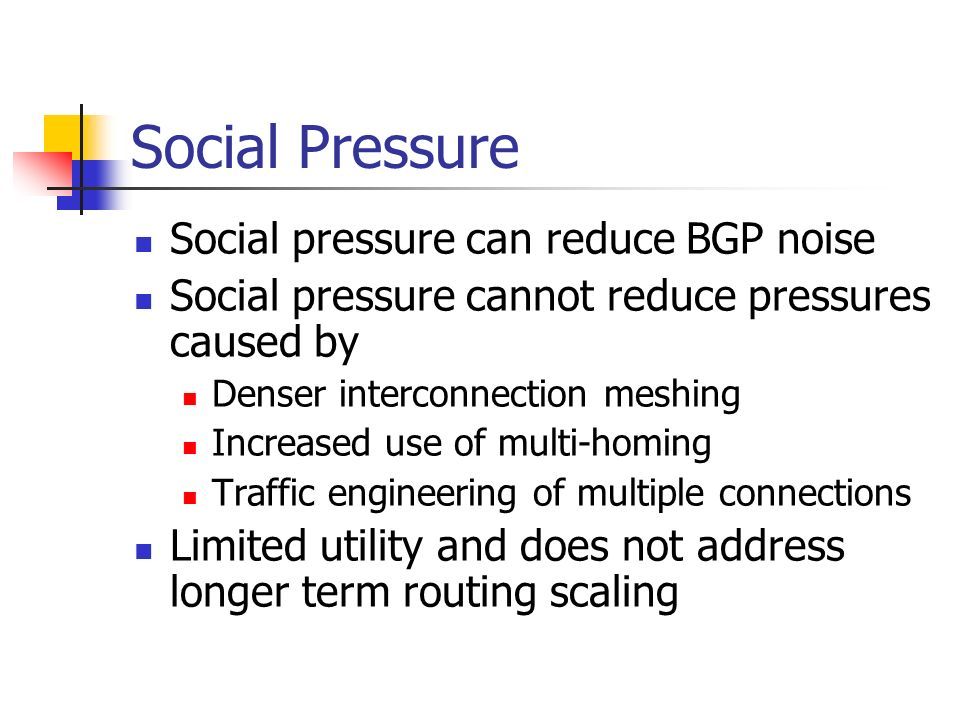 Social Pressure Social pressure can reduce BGP noise Social pressure cannot reduce pressures caused by Denser interconnection meshing Increased use of multi-homing Traffic engineering of multiple connections Limited utility and does not address longer term routing scaling
