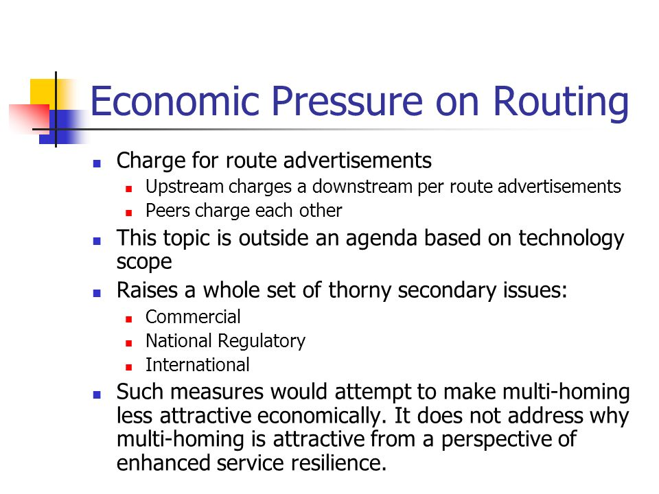 Economic Pressure on Routing Charge for route advertisements Upstream charges a downstream per route advertisements Peers charge each other This topic is outside an agenda based on technology scope Raises a whole set of thorny secondary issues: Commercial National Regulatory International Such measures would attempt to make multi-homing less attractive economically.