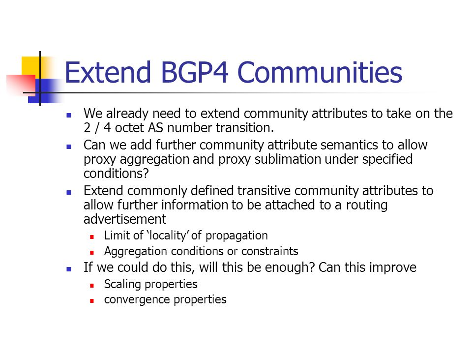 Extend BGP4 Communities We already need to extend community attributes to take on the 2 / 4 octet AS number transition.