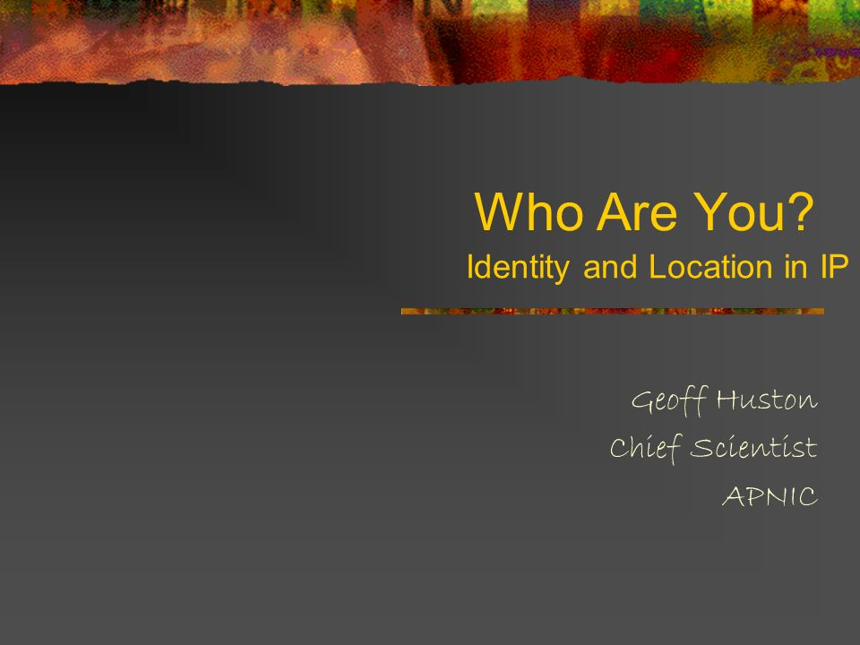 Who Are You Geoff Huston Chief Scientist APNIC Identity and Location in IP