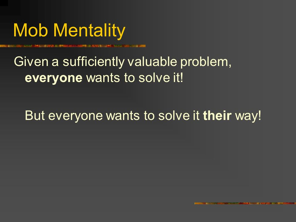 Mob Mentality Given a sufficiently valuable problem, everyone wants to solve it.