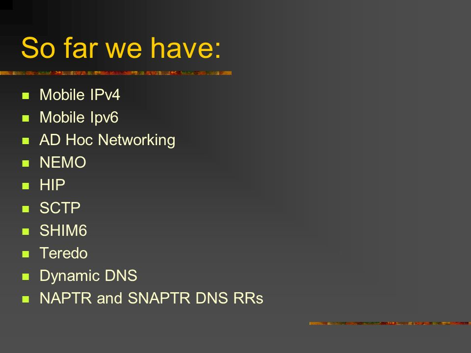 So far we have: Mobile IPv4 Mobile Ipv6 AD Hoc Networking NEMO HIP SCTP SHIM6 Teredo Dynamic DNS NAPTR and SNAPTR DNS RRs