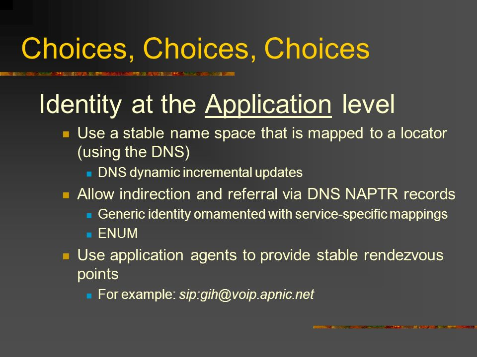 Choices, Choices, Choices Identity at the Application level Use a stable name space that is mapped to a locator (using the DNS) DNS dynamic incremental updates Allow indirection and referral via DNS NAPTR records Generic identity ornamented with service-specific mappings ENUM Use application agents to provide stable rendezvous points For example: sip:gih@voip.apnic.net
