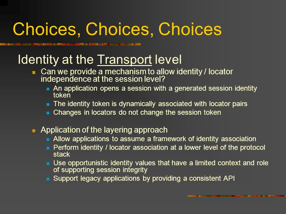 Choices, Choices, Choices Identity at the Transport level Can we provide a mechanism to allow identity / locator independence at the session level.