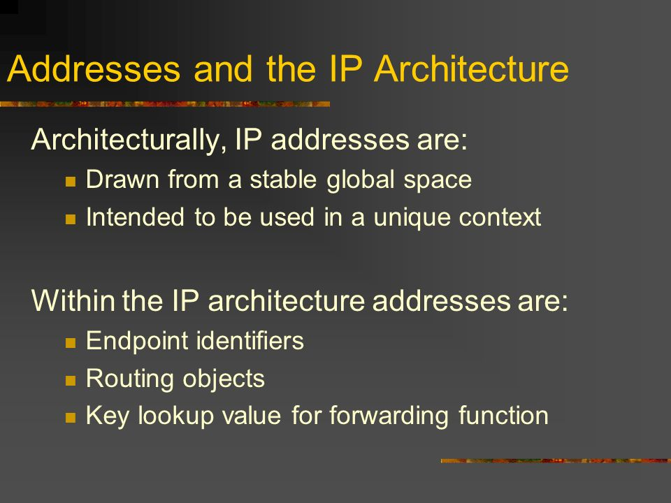 Addresses and the IP Architecture Architecturally, IP addresses are: Drawn from a stable global space Intended to be used in a unique context Within the IP architecture addresses are: Endpoint identifiers Routing objects Key lookup value for forwarding function
