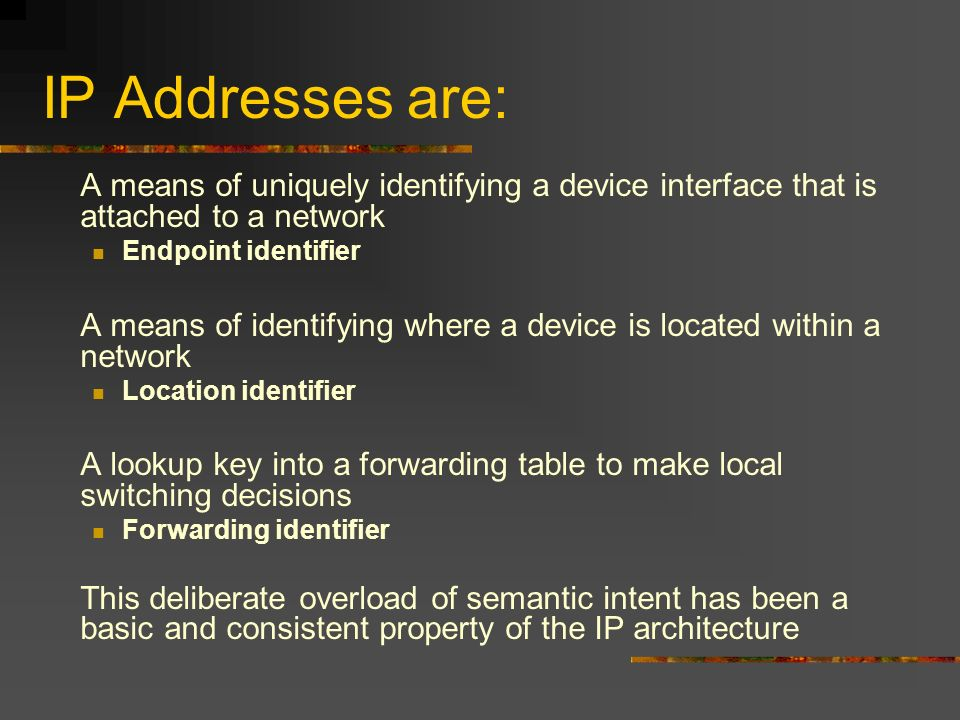 IP Addresses are: A means of uniquely identifying a device interface that is attached to a network Endpoint identifier A means of identifying where a device is located within a network Location identifier A lookup key into a forwarding table to make local switching decisions Forwarding identifier This deliberate overload of semantic intent has been a basic and consistent property of the IP architecture
