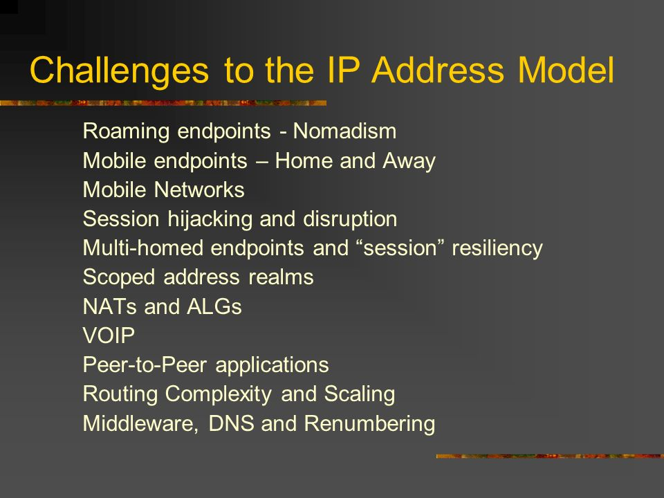 Challenges to the IP Address Model Roaming endpoints - Nomadism Mobile endpoints – Home and Away Mobile Networks Session hijacking and disruption Multi-homed endpoints and session resiliency Scoped address realms NATs and ALGs VOIP Peer-to-Peer applications Routing Complexity and Scaling Middleware, DNS and Renumbering