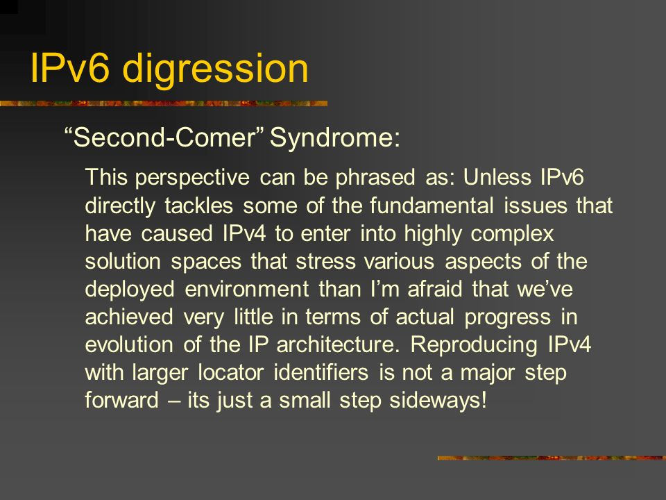 IPv6 digression Second-Comer Syndrome: This perspective can be phrased as: Unless IPv6 directly tackles some of the fundamental issues that have caused IPv4 to enter into highly complex solution spaces that stress various aspects of the deployed environment than Im afraid that weve achieved very little in terms of actual progress in evolution of the IP architecture.