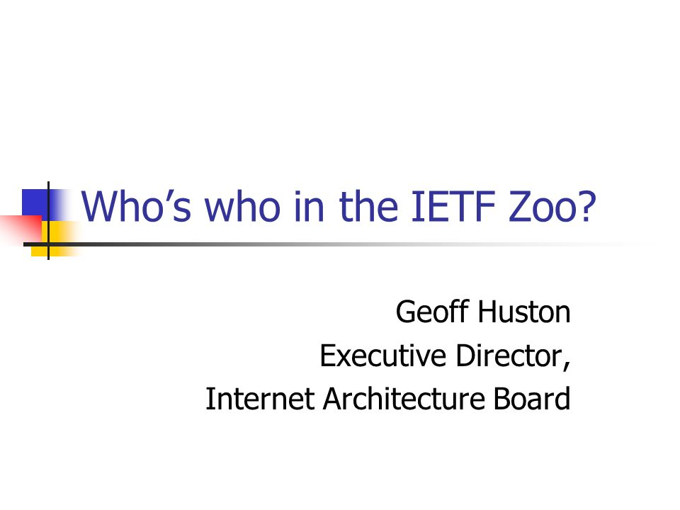 Whos who in the IETF Zoo Geoff Huston Executive Director, Internet Architecture Board