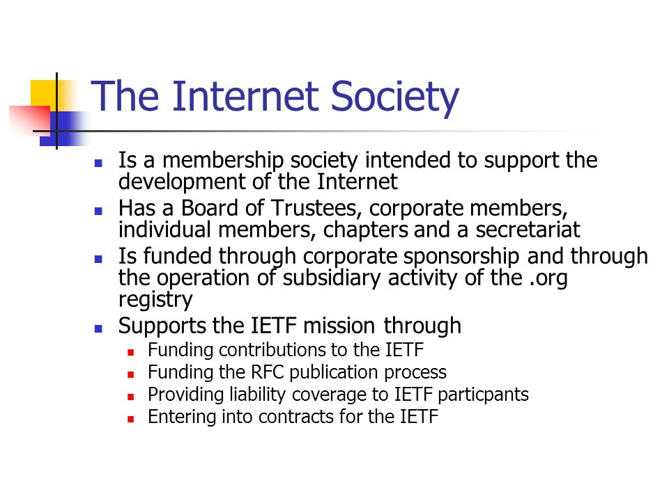 The Internet Society Is a membership society intended to support the development of the Internet Has a Board of Trustees, corporate members, individual members, chapters and a secretariat Is funded through corporate sponsorship and through the operation of subsidiary activity of the.org registry Supports the IETF mission through Funding contributions to the IETF Funding the RFC publication process Providing liability coverage to IETF particpants Entering into contracts for the IETF