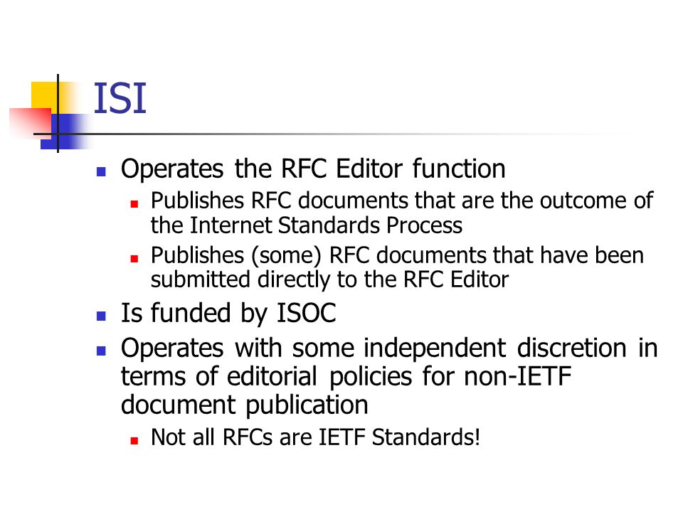 ISI Operates the RFC Editor function Publishes RFC documents that are the outcome of the Internet Standards Process Publishes (some) RFC documents that have been submitted directly to the RFC Editor Is funded by ISOC Operates with some independent discretion in terms of editorial policies for non-IETF document publication Not all RFCs are IETF Standards!